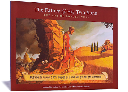 The Father & His Two Sons: The Art of Forgiveness Art Book on the Parable of The Prodigal Son, Images of the Prodigal Son from the Larry & Mary Gerbens collection of Original Art