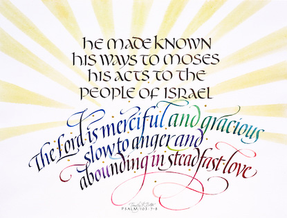 Psalm 103: 7-8 is calligraphy and watercolor by Tim Botts from the Art + Psalms Exhibit featured at the 2012 Calvin Symposium on Worship. The calligraphy watercolor Psalm 103: 7-8 by Tim Botts, along with the other art from the exhibit is offered to churches in the Art + Psalms CD Collection. The images are formatted for use as powerpoint, sermon illustrations and bulletin covers. The Art + Psalms CD Collection is available through Eyekons Church Image Bank.
