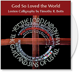 God So Loved the World CD, a collection of Lenten calligraphy by Timothy R. Botts - Calligraphy of Lenten Bible Verses for Bulletin Covers, Powerpoint and Web. Calligrapher Timothy R. Botts offers his favorite Lenten scripture for churches to use for visual ministry. The Bible verses are painted in Tims expressive calligraphic style and provide unique biblical images for Lent & Easter.