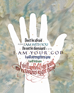 Isaiah 41-10, Don't be Afraid for I am with You ... by calligrapher Tim Botts, Giclee Print available at Eyekons