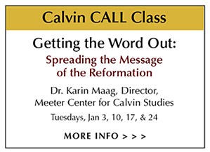CALL Class – Getting the Word Out: Spreading the Message of the Reformation by Dr. Karin Maag, Director of Meeter Center for Calvin Studies – Tuesdays, January 3, 10, 17 & 24, 2017 from 2:30 to 3:45 pm – featuring the Bowden Collections Sola Scriptura: Biblical Text and Art Exhibit at Woodlawn CRC Ministry Center – 3190 Burton St. SE, Grand Rapids, MI 49546. The Sola Scriptura Exhibit runs from Jan 4 to Feb 10, 2017 - Open to the public - Guided tours available for church groups and schools.