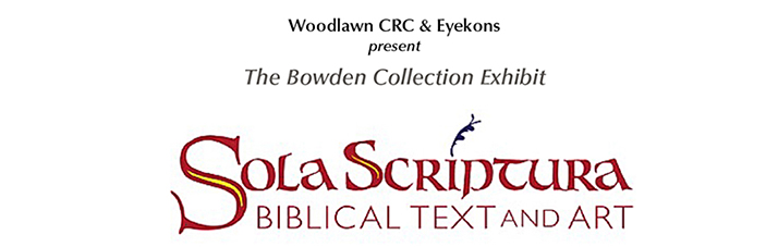 "Eyekons and Woodlawn CRC present ""Sola Scriptura – Biblical Text and Art"" Exhibit from The Bowden Collections - Jan 4 – Feb 10, 2017 at Woodlawn Ministry Center,  3190 Burton SE, Grand Rapids, MI – Celebrating the 500th Anniversary of the Reformation – Commemorating the 500th Anniversary of Martin Luther nailing his ""Ninety-Five Theses"" to the Castle Church doors in Wittenberg, Germany."