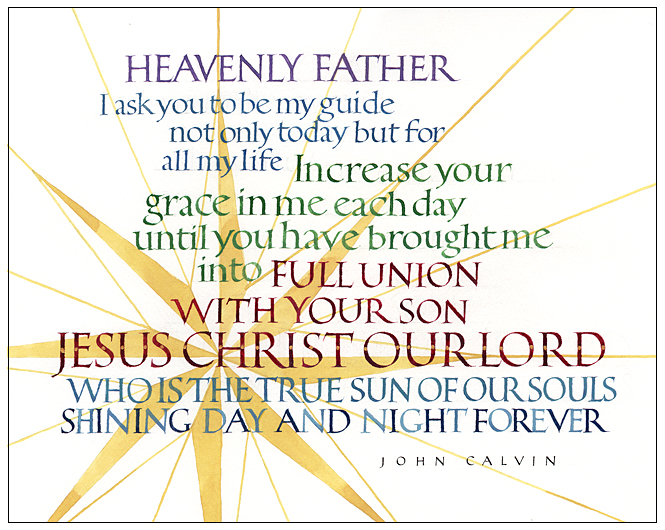 "Timothy R. Botts original calligraphy of the John Calvin prayer ""Be My Guide"" from the Tim Botts 2018 Prayer Calendar, is for sale in the Eyekons Gallery at Eyekons.com. Tim Botts expressive calligraphy creatively illustrates John Calvin's beautiful prayer – ""Heavenly Father, I ask you to be my guide, not only today but for all my life. Increase your grace in me each day, until you have brought me into full union with your Son, Jesus Christ our Lord, who is the true Sun of our souls, shining day and night forever. Amen."" Eyekons Gallery at Eyekons.com is an online source for Tim Botts original calligraphy, fine art prints, posters and greeting cards."