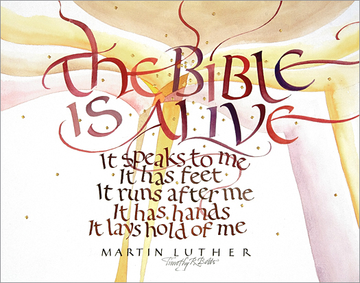 "Tim Botts original calligraphy of the Martin Luther quote ""The Bible is Alive,"" created for the Tim Botts 2017 Reformation Calendar, is for sale at Eyekons Gallery, an online resource for the art and calligraphy of Timothy R. Botts. Tim Botts uses his expressive calligraphy to bring the Martin Luther quote to life creatively illustrating Luthers exuberant enthusiasm for the Holy Scripture. The Bible is Alive - The Bible is Alive, it speaks to me, it has feet, it runs after me, it has hands, it lays hold of me ~ by Martin Luther. Tim Botts 2017 Reformation Calendar celebrates the 500th Anniversary of Martin Luther nailing his 95 Theses to the Castle Church doors on October 31, 1517 in Wittenberg, Germany and the 500th Anniversary of the Reformation. Eyekons is an online source for Tim Botts original art, calligraphy, fine art prints, posters and greeting cards."