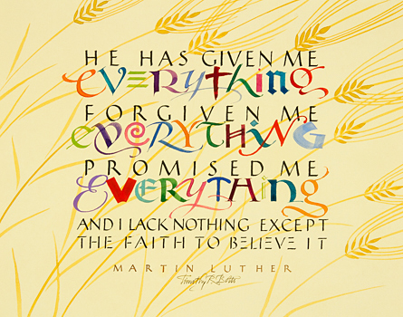 "Tim Botts original calligraphy for sale of the Martin Luther quote ""He Has Given Me Everything,"" created for the Tim Botts 2017 Reformation Calendar, is available at Eyekons.com, an online marketplace for Tim Botts art and calligraphy. Through his calligraphy Tim Botts poetically portrays Martin Luther's great belief in God and His promises along with Luther's perpetual doubt of himself and his fragile faith. Eyekons.com is an online source for Tim Botts original calligraphy, fine art prints, posters and greeting cards."