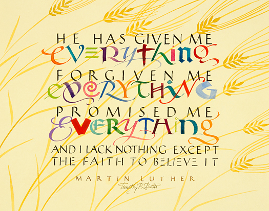 "Tim Botts original calligraphy of the Martin Luther quote ""He Has Given Me Everything,"" created for the Tim Botts 2017 Reformation Calendar, is for sale from Eyekons Gallery , an online resource for the art and calligraphy of Timothy R. Botts. Through his calligraphy Tim Botts poetically portrays Martin Luther's great belief in God and His promises along with Luther's own constant doubt of himself and his fragile faith. ""He Has Given Me Everything"" - He has given me everything, forgiven me everything, promised me everything. And I lack nothing except the faith to believe it ~ by Martin Luther. Tim Botts 2017 Reformation Calendar celebrates the 500th Anniversary of Martin Luther nailing his 95 Theses to the Castle Church doors on October 31, 1517 in Wittenberg, Germany and the 500th Anniversary of the Reformation. Eyekons is an online source for Tim Botts original art, calligraphy, fine art prints, posters and greeting cards."