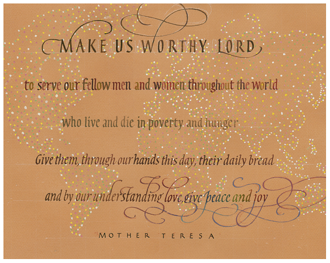 "Timothy R. Botts original calligraphy of the Mother Teresa prayer ""Make Us Worthy"" from the Tim Botts 2018 Prayer Calendar, is for sale in the Eyekons Gallery at Eyekons.com. Tim Botts expressive calligraphy creatively illustrates the inspiring prayer by Saint Teresa of Calcutta – ""Make us worthy, Lord, to serve our fellow men and women throughout the world who live and die in poverty and hunger. Give them, through our hands this day, their daily bread, and by our understanding love, give peace and joy."" Eyekons Gallery at Eyekons.com is an online source for Tim Botts original calligraphy, fine art prints, posters and greeting cards."