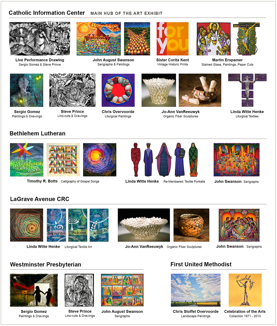 Who is My Neighbor? Art Exhibit Featured Locations of artists work. Artists are Timothy R. Botts - calligrapher, Martin Erspamer, OSB - Benedictine artist, Sergio Gomez - painter, curator, gallery owner, the Art of Sister Corita Kent - printmaker, sculptor, teacher, Steve Prince - artist, printmaker, John August Swanson - serigrapher, Jo-Ann VanReeuwyk fiber artist/sculptor, art educator and Linda Witte Henke - contemporary textile artist.