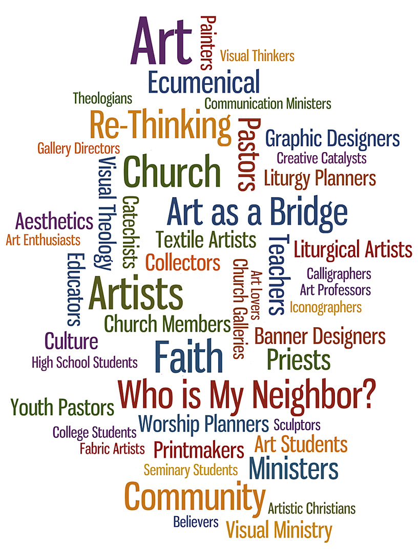 "Who is My Neighbor? Conference & Art Exhibit. We invite artists, teachers, students, theologians, priests, pastors, worship planners, community leaders, art enthusiasts, collectors, creative thinkers to join us and explore Art, Faith & Community - April 25 & 26, 2014 - Exploring Gods call to ""Love your neighbor as yourself"" thru art, theology & the voice of the artist."